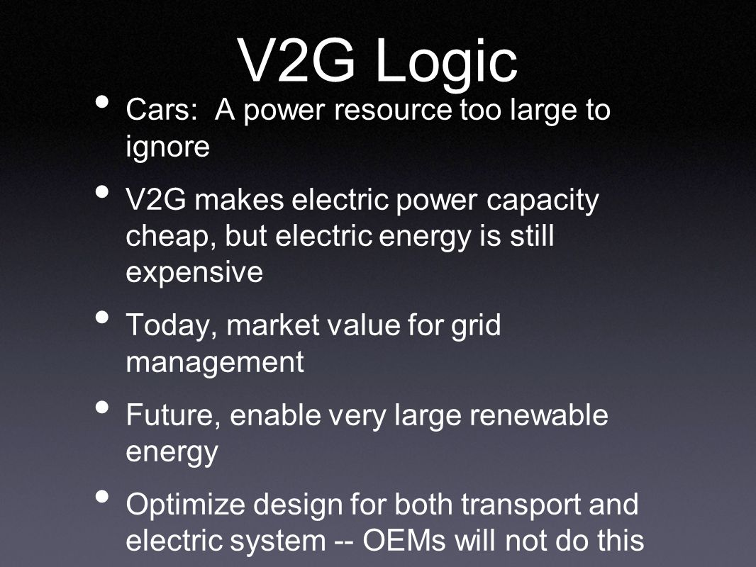 V2G Logic Cars: A power resource too large to ignore V2G makes electric power capacity cheap, but electric energy is still expensive Today, market value for grid management Future, enable very large renewable energy Optimize design for both transport and electric system -- OEMs will not do this