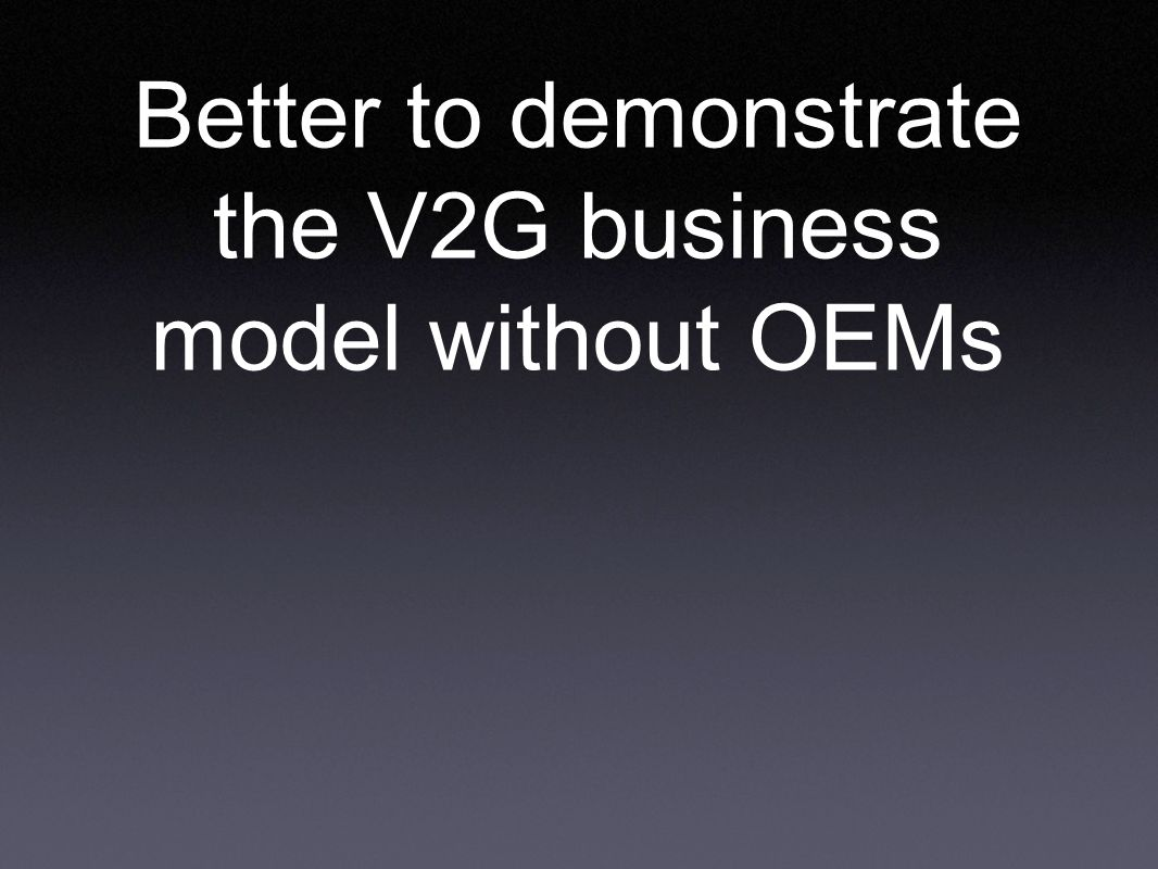 Better to demonstrate the V2G business model without OEMs