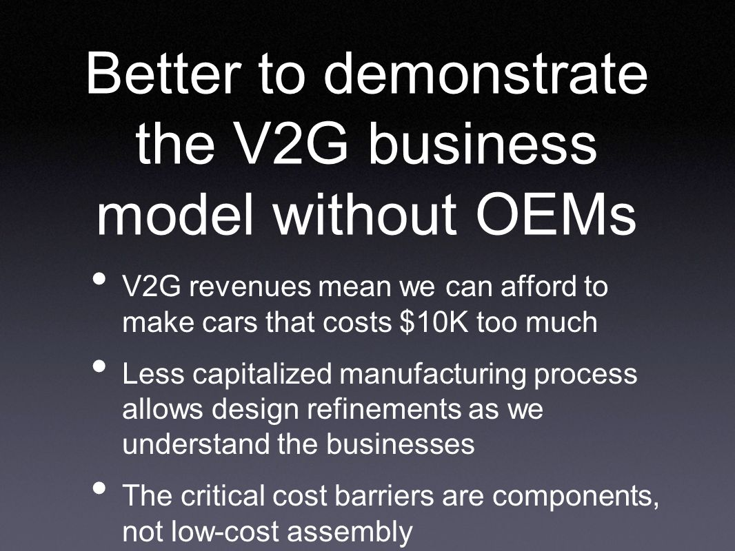 V2G revenues mean we can afford to make cars that costs $10K too much Less capitalized manufacturing process allows design refinements as we understand the businesses The critical cost barriers are components, not low-cost assembly