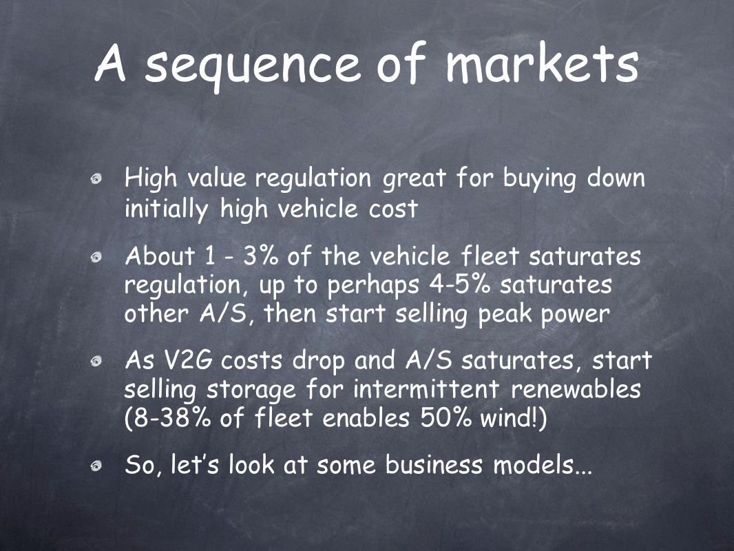 A sequence of markets High value regulation great for buying down initially high vehicle cost About 1 - 3% of the vehicle fleet saturates regulation, up to perhaps 4-5% saturates other A/S, then start selling peak power As V2G costs drop and A/S saturates, start selling storage for intermittent renewables (8-38% of fleet enables 50% wind!) So, let's look at some business models...