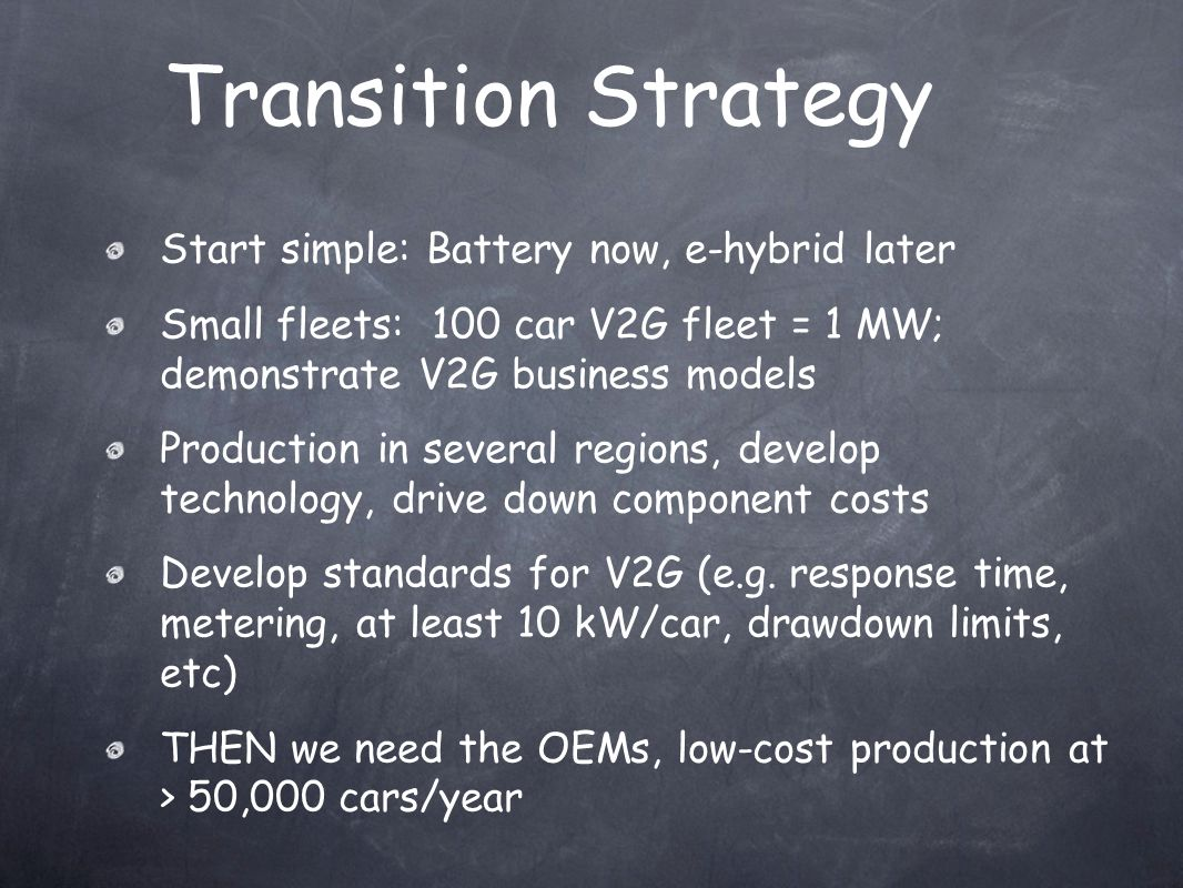 Transition Strategy Start simple: Battery now, e-hybrid later Small fleets: 100 car V2G fleet = 1 MW; demonstrate V2G business models Production in several regions, develop technology, drive down component costs Develop standards for V2G (e.g.