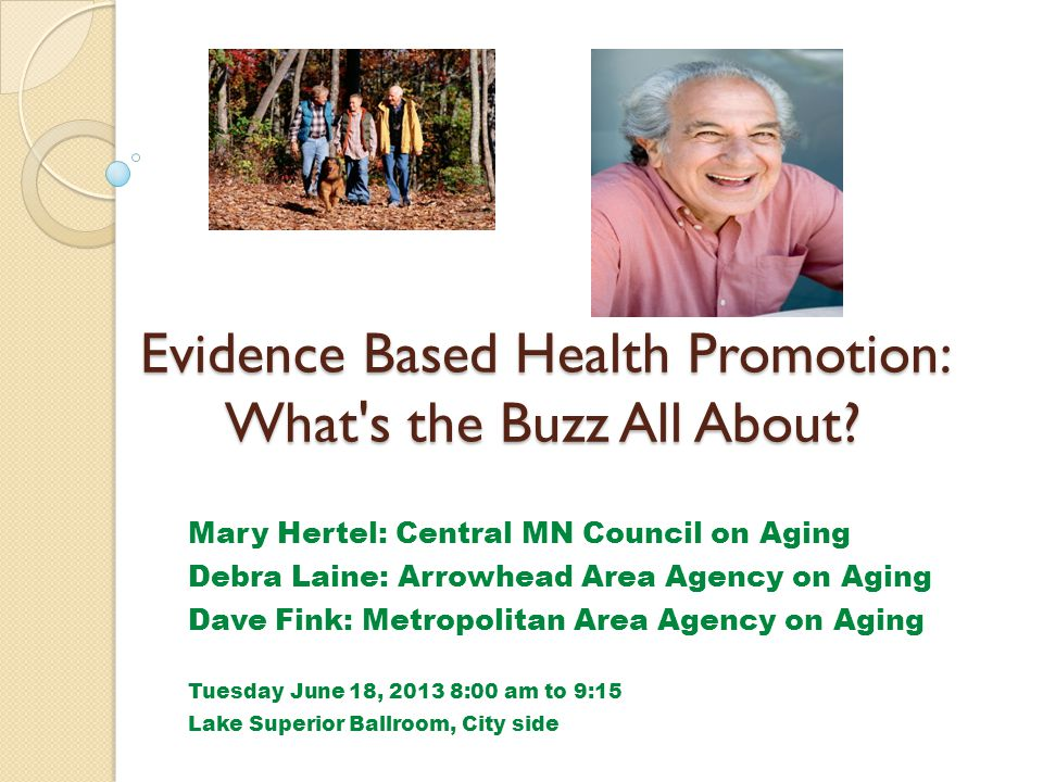 Evidence Based Health Promotion: What's the Buzz All About? Mary Hertel: Central MN Council on Aging Debra Laine: Arrowhead Area Agency on Aging Dave