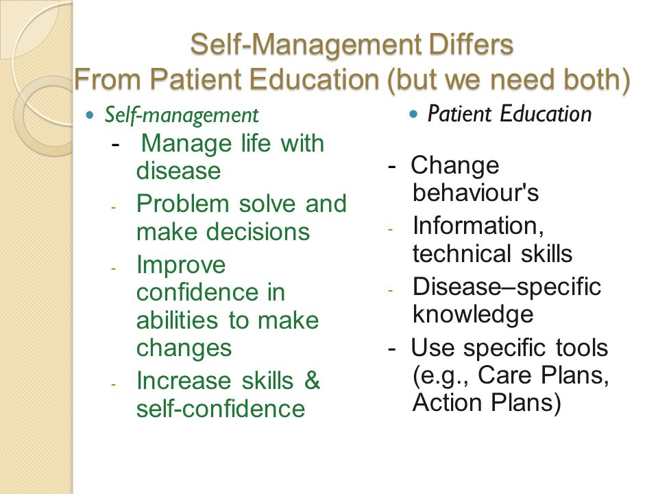 Self-Management Differs From Patient Education (but we need both) - Manage life with disease - Problem solve and make decisions - Improve confidence i