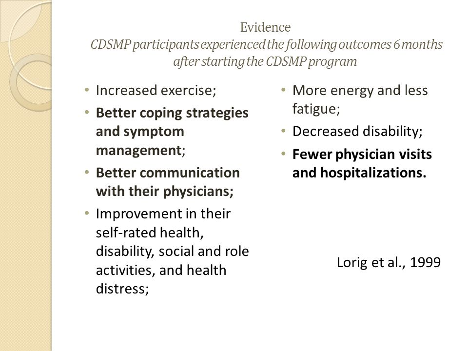 Evidence CDSMP participants experienced the following outcomes 6 months after starting the CDSMP program Increased exercise; Better coping strategies and symptom management; Better communication with their physicians; Improvement in their self-rated health, disability, social and role activities, and health distress; More energy and less fatigue; Decreased disability; Fewer physician visits and hospitalizations.