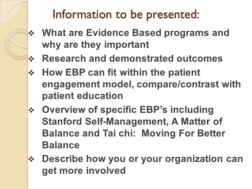 Information to be presented:  What are Evidence Based programs and why are they important  Research and demonstrated outcomes  How EBP can fit within the patient engagement model, compare/contrast with patient education  Overview of specific EBP's including Stanford Self-Management, A Matter of Balance and Tai chi: Moving For Better Balance  Describe how you or your organization can get more involved