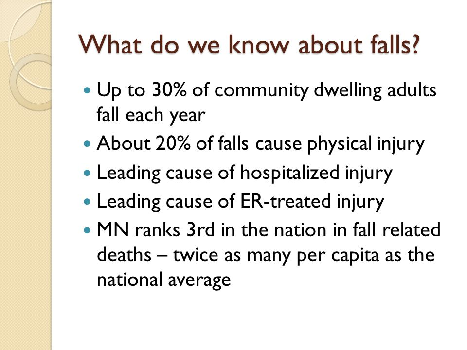What do we know about falls? Up to 30% of community dwelling adults fall each year About 20% of falls cause physical injury Leading cause of hospitali