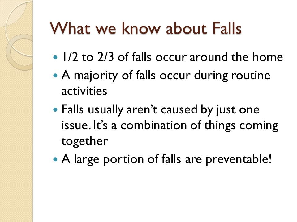 What we know about Falls 1/2 to 2/3 of falls occur around the home A majority of falls occur during routine activities Falls usually aren't caused by just one issue.