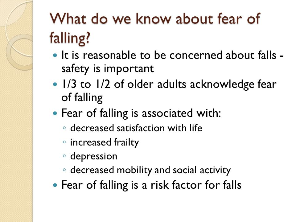 What do we know about fear of falling? It is reasonable to be concerned about falls - safety is important 1/3 to 1/2 of older adults acknowledge fear