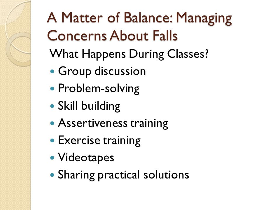 A Matter of Balance: Managing Concerns About Falls What Happens During Classes? Group discussion Problem-solving Skill building Assertiveness training