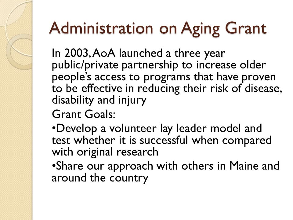 Administration on Aging Grant In 2003, AoA launched a three year public/private partnership to increase older people's access to programs that have proven to be effective in reducing their risk of disease, disability and injury Grant Goals: Develop a volunteer lay leader model and test whether it is successful when compared with original research Share our approach with others in Maine and around the country