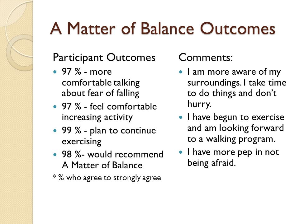 A Matter of Balance Outcomes Participant Outcomes 97 % - more comfortable talking about fear of falling 97 % - feel comfortable increasing activity 99 % - plan to continue exercising 98 %- would recommend A Matter of Balance * % who agree to strongly agree Comments: I am more aware of my surroundings.