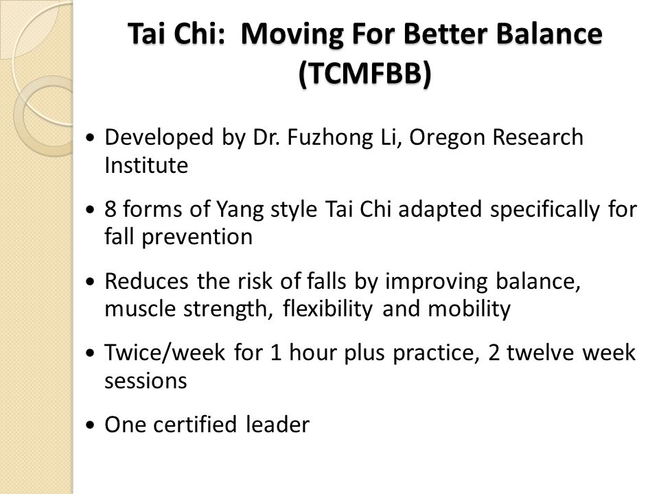 Tai Chi: Moving For Better Balance (TCMFBB) Developed by Dr. Fuzhong Li, Oregon Research Institute 8 forms of Yang style Tai Chi adapted specifically