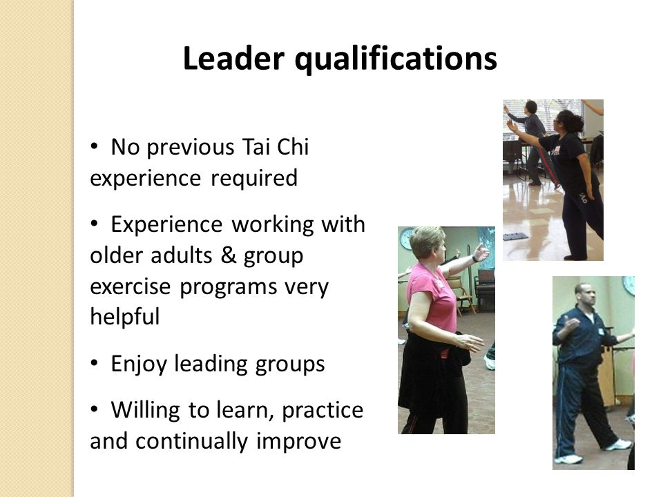 Leader qualifications No previous Tai Chi experience required Experience working with older adults & group exercise programs very helpful Enjoy leading groups Willing to learn, practice and continually improve