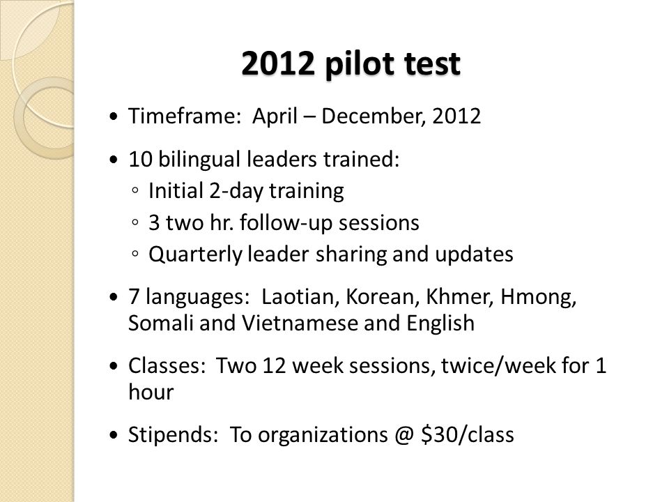 2012 pilot test Timeframe: April – December, 2012 10 bilingual leaders trained: ◦ Initial 2-day training ◦ 3 two hr. follow-up sessions ◦ Quarterly le