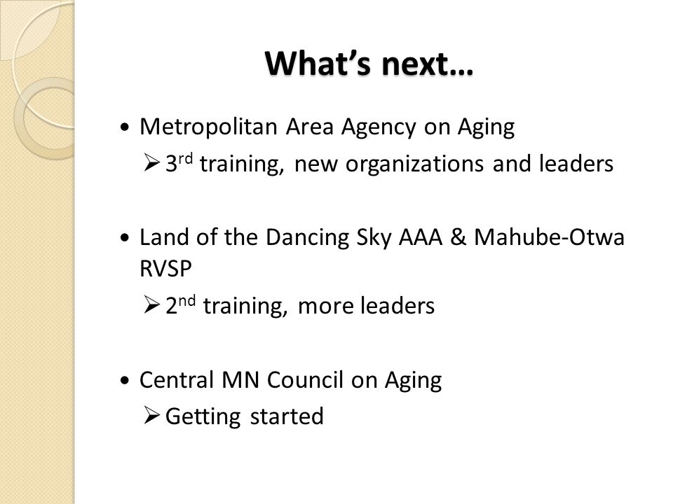 What's next… Metropolitan Area Agency on Aging  3 rd training, new organizations and leaders Land of the Dancing Sky AAA & Mahube-Otwa RVSP  2 nd training, more leaders Central MN Council on Aging  Getting started