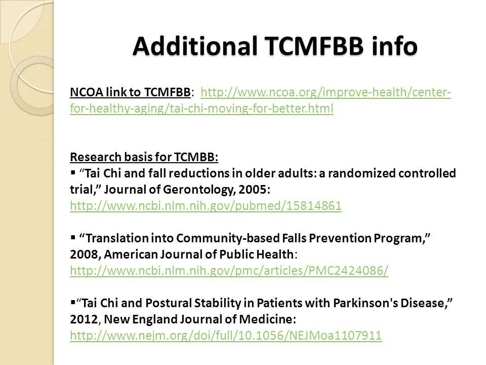 Additional TCMFBB info NCOA link to TCMFBB: http://www.ncoa.org/improve-health/center- for-healthy-aging/tai-chi-moving-for-better.htmlhttp://www.ncoa.org/improve-health/center- for-healthy-aging/tai-chi-moving-for-better.html Research basis for TCMBB:  Tai Chi and fall reductions in older adults: a randomized controlled trial, Journal of Gerontology, 2005: http://www.ncbi.nlm.nih.gov/pubmed/15814861 http://www.ncbi.nlm.nih.gov/pubmed/15814861  Translation into Community-based Falls Prevention Program, 2008, American Journal of Public Health: http://www.ncbi.nlm.nih.gov/pmc/articles/PMC2424086/ http://www.ncbi.nlm.nih.gov/pmc/articles/PMC2424086/  Tai Chi and Postural Stability in Patients with Parkinson s Disease, 2012, New England Journal of Medicine: http://www.nejm.org/doi/full/10.1056/NEJMoa1107911 http://www.nejm.org/doi/full/10.1056/NEJMoa1107911