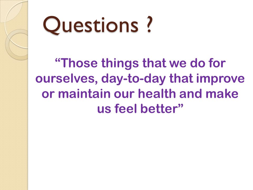 """Questions ? """"Those things that we do for ourselves, day-to-day that improve or maintain our health and make us feel better"""""""