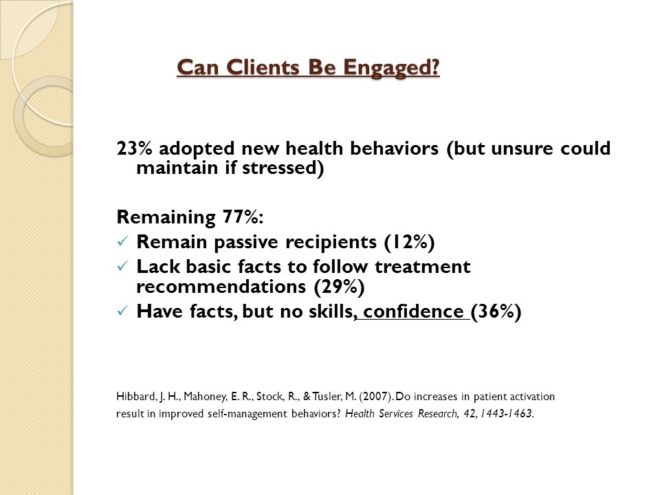 Can Clients Be Engaged? 23% adopted new health behaviors (but unsure could maintain if stressed) Remaining 77%: Remain passive recipients (12%) Lack b