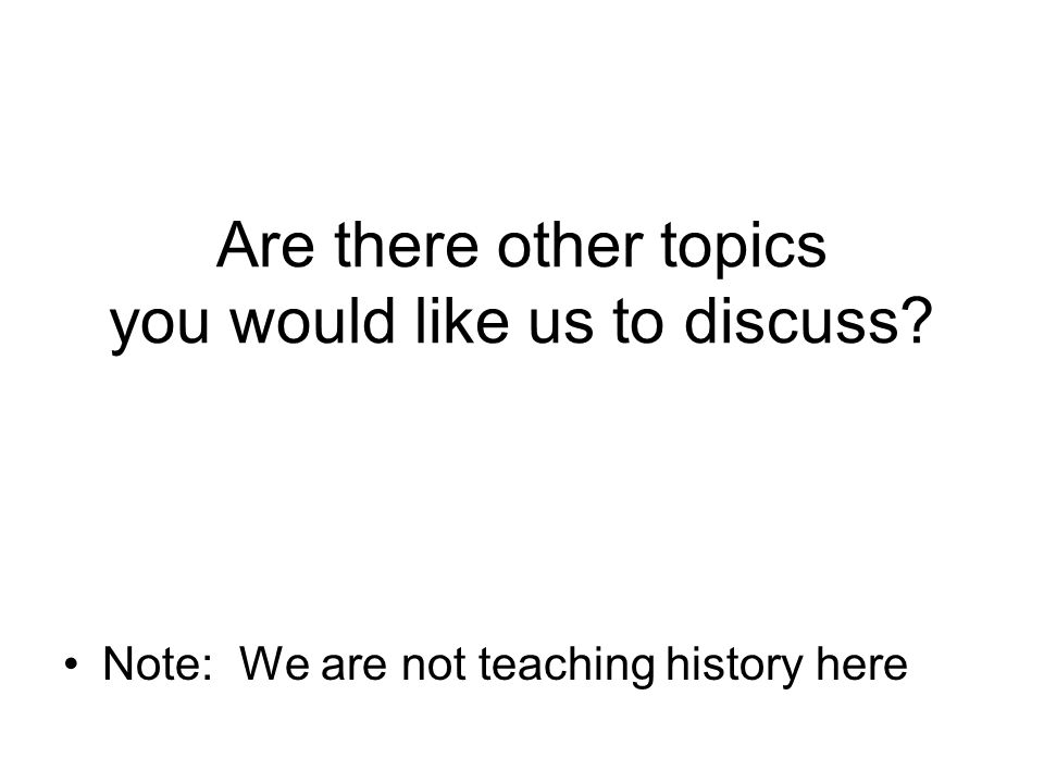 Are there other topics you would like us to discuss? Note: We are not teaching history here