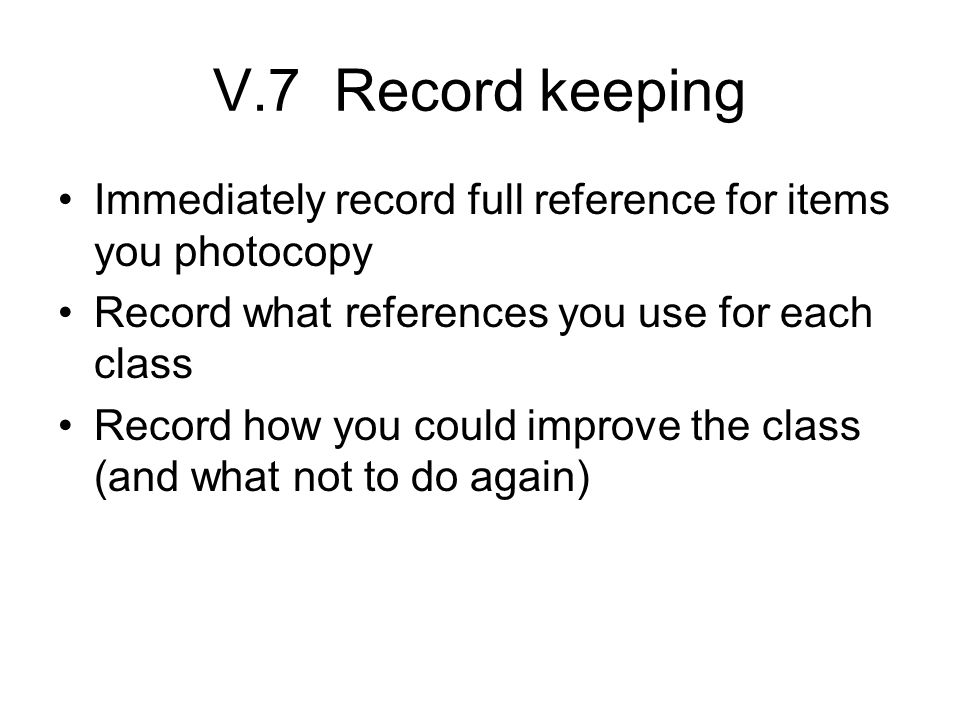 V.7 Record keeping Immediately record full reference for items you photocopy Record what references you use for each class Record how you could improve the class (and what not to do again)