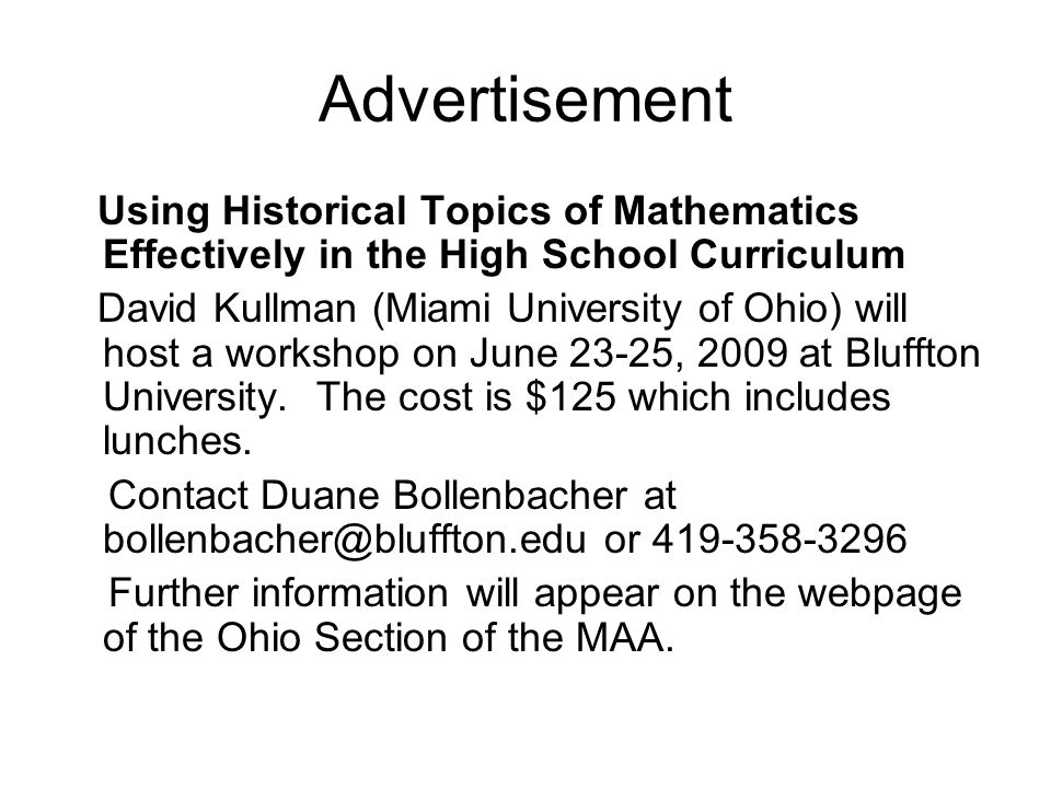 Advertisement Using Historical Topics of Mathematics Effectively in the High School Curriculum David Kullman (Miami University of Ohio) will host a workshop on June 23-25, 2009 at Bluffton University.