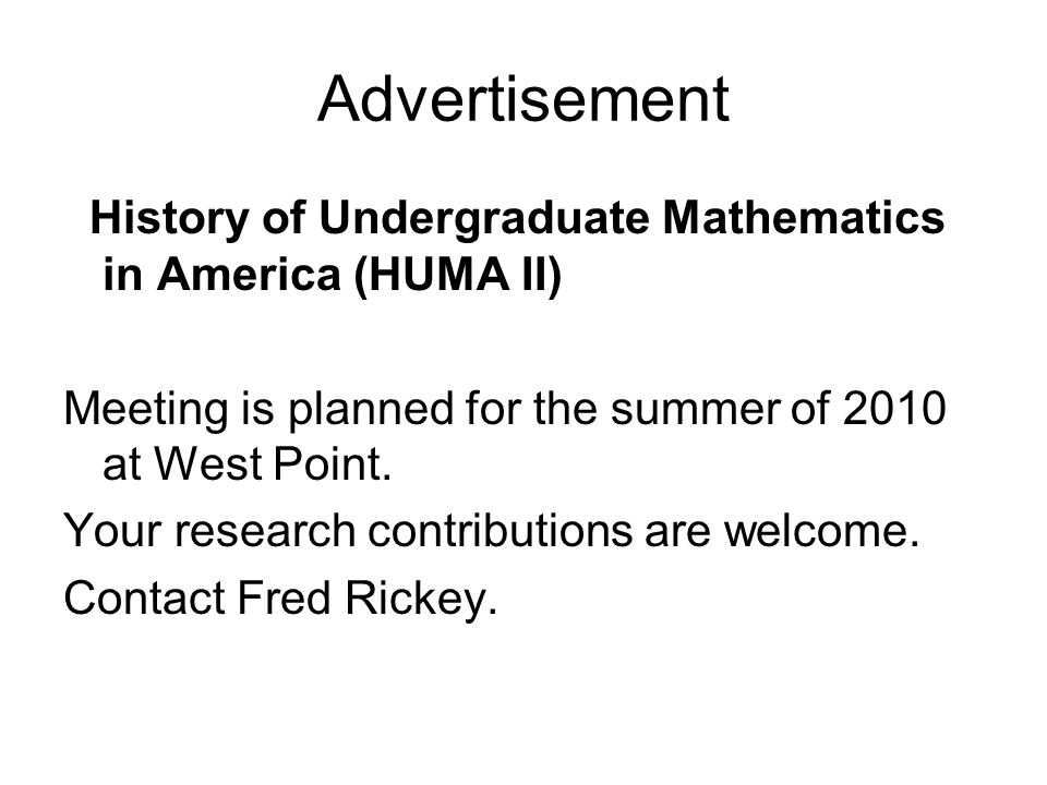 Advertisement History of Undergraduate Mathematics in America (HUMA II) Meeting is planned for the summer of 2010 at West Point.