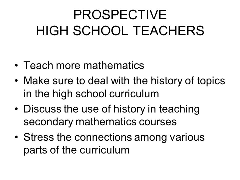 PROSPECTIVE HIGH SCHOOL TEACHERS Teach more mathematics Make sure to deal with the history of topics in the high school curriculum Discuss the use of history in teaching secondary mathematics courses Stress the connections among various parts of the curriculum