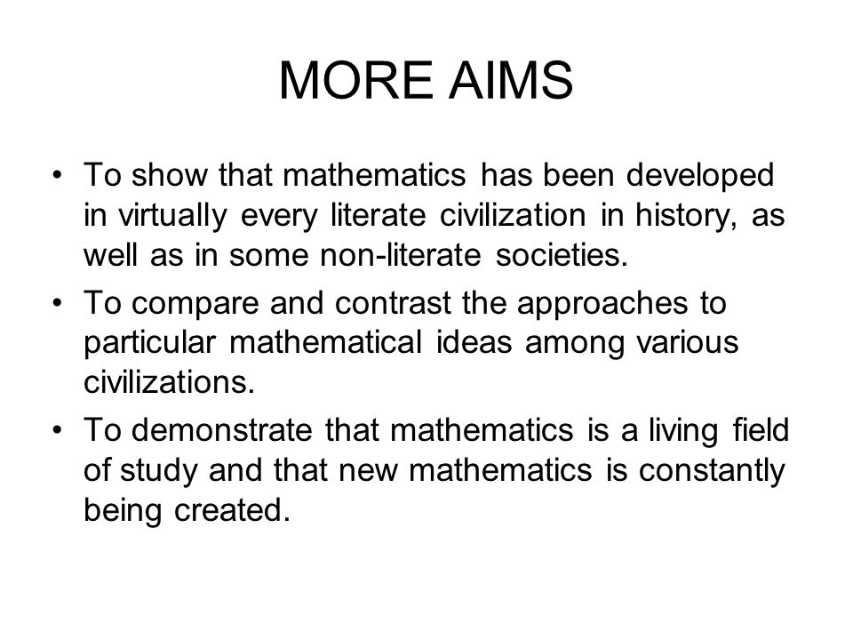 MORE AIMS To show that mathematics has been developed in virtually every literate civilization in history, as well as in some non-literate societies.