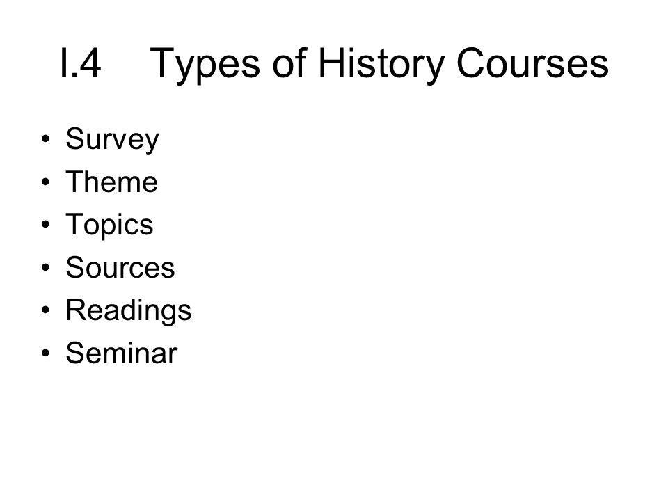 I.4 Types of History Courses Survey Theme Topics Sources Readings Seminar