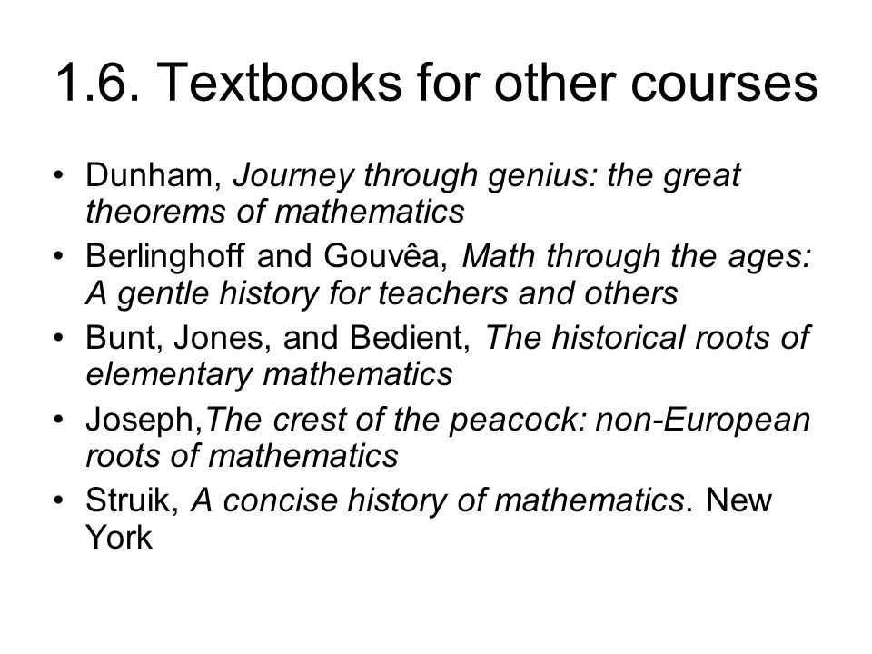 1.6. Textbooks for other courses Dunham, Journey through genius: the great theorems of mathematics Berlinghoff and Gouvêa, Math through the ages: A ge