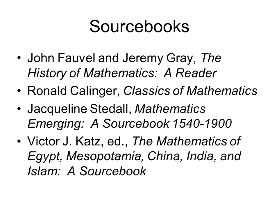 Sourcebooks John Fauvel and Jeremy Gray, The History of Mathematics: A Reader Ronald Calinger, Classics of Mathematics Jacqueline Stedall, Mathematics Emerging: A Sourcebook 1540-1900 Victor J.