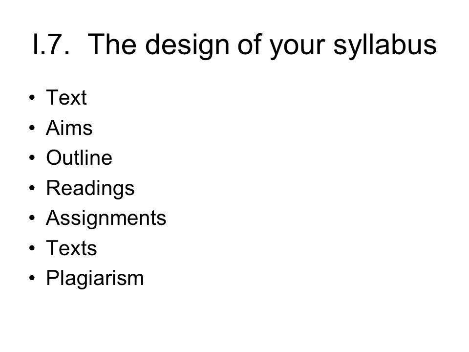 I.7. The design of your syllabus Text Aims Outline Readings Assignments Texts Plagiarism
