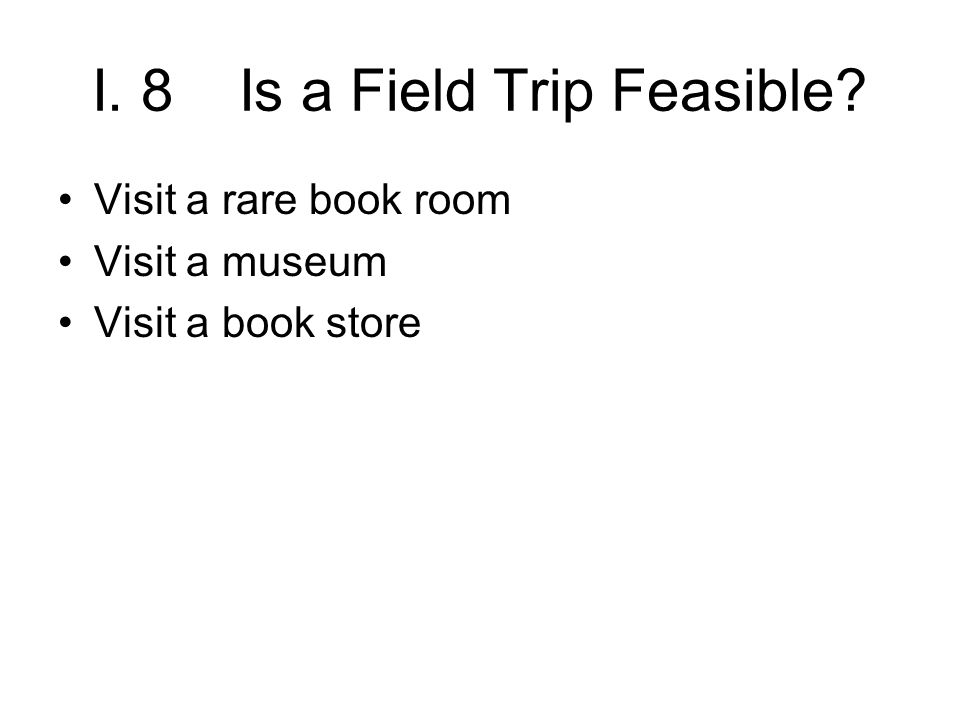 I. 8 Is a Field Trip Feasible? Visit a rare book room Visit a museum Visit a book store