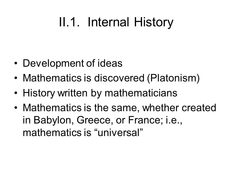 II.1. Internal History Development of ideas Mathematics is discovered (Platonism) History written by mathematicians Mathematics is the same, whether c