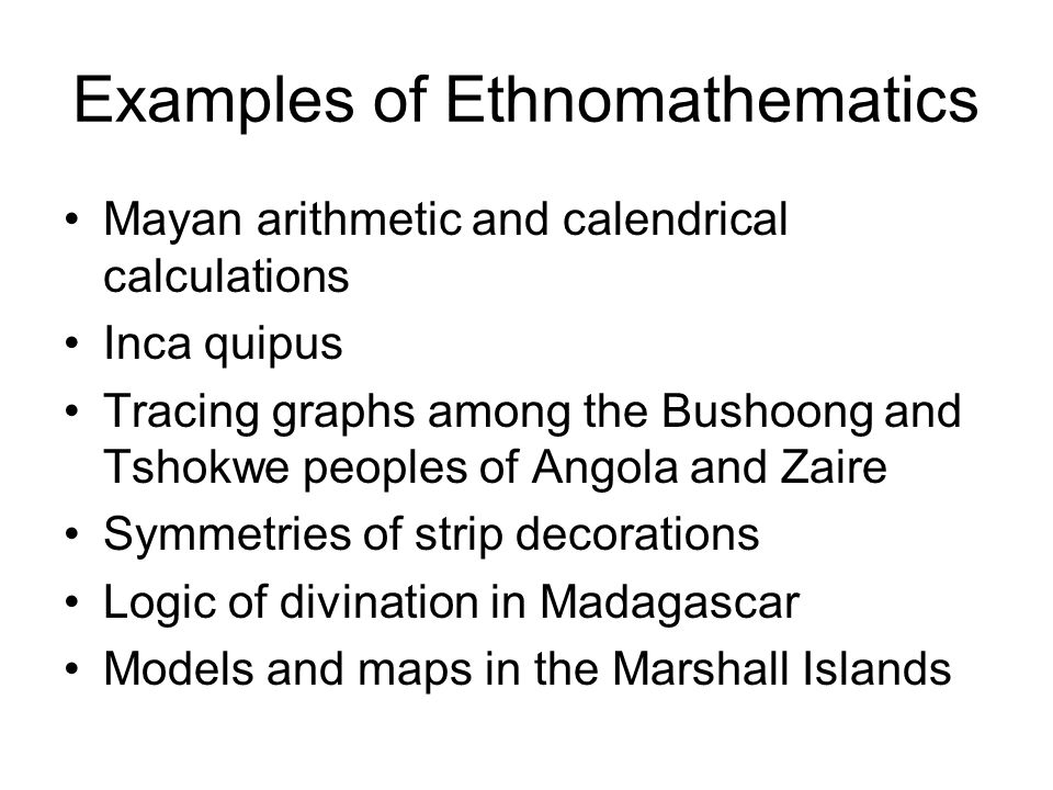Examples of Ethnomathematics Mayan arithmetic and calendrical calculations Inca quipus Tracing graphs among the Bushoong and Tshokwe peoples of Angola and Zaire Symmetries of strip decorations Logic of divination in Madagascar Models and maps in the Marshall Islands