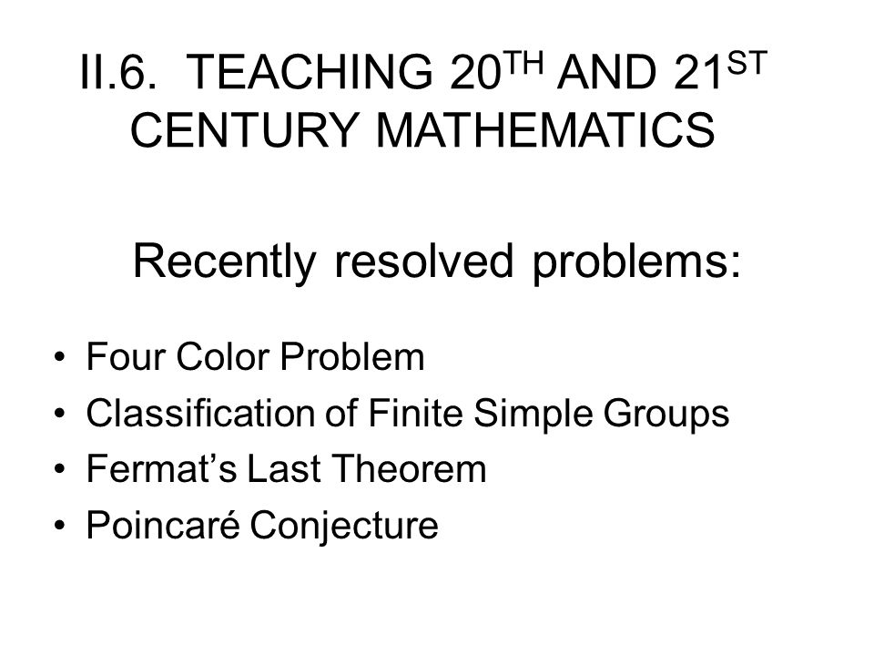 Recently resolved problems: Four Color Problem Classification of Finite Simple Groups Fermat's Last Theorem Poincaré Conjecture II.6.