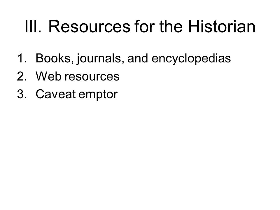 III. Resources for the Historian 1.Books, journals, and encyclopedias 2.Web resources 3.Caveat emptor