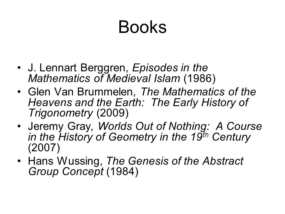 Books J. Lennart Berggren, Episodes in the Mathematics of Medieval Islam (1986) Glen Van Brummelen, The Mathematics of the Heavens and the Earth: The