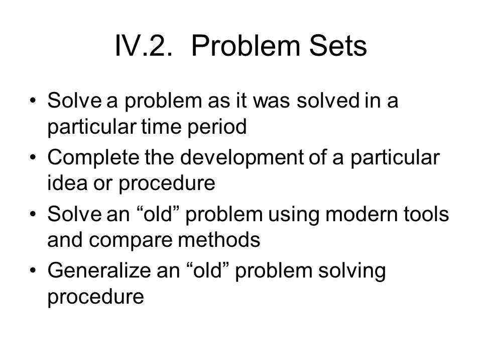 "IV.2. Problem Sets Solve a problem as it was solved in a particular time period Complete the development of a particular idea or procedure Solve an ""o"