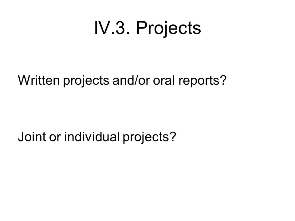 IV.3. Projects Written projects and/or oral reports? Joint or individual projects?