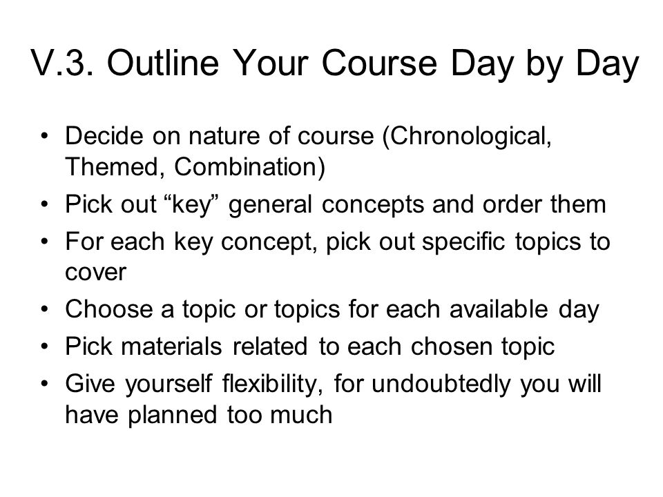 "V.3. Outline Your Course Day by Day Decide on nature of course (Chronological, Themed, Combination) Pick out ""key"" general concepts and order them For"