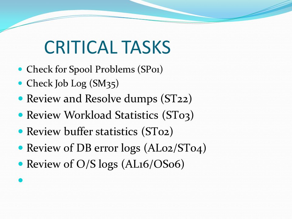 CRITICAL TASKS Check for Spool Problems (SP01) Check Job Log (SM35) Review and Resolve dumps (ST22) Review Workload Statistics (ST03) Review buffer statistics (ST02) Review of DB error logs (AL02/ST04) Review of O/S logs (AL16/OS06)