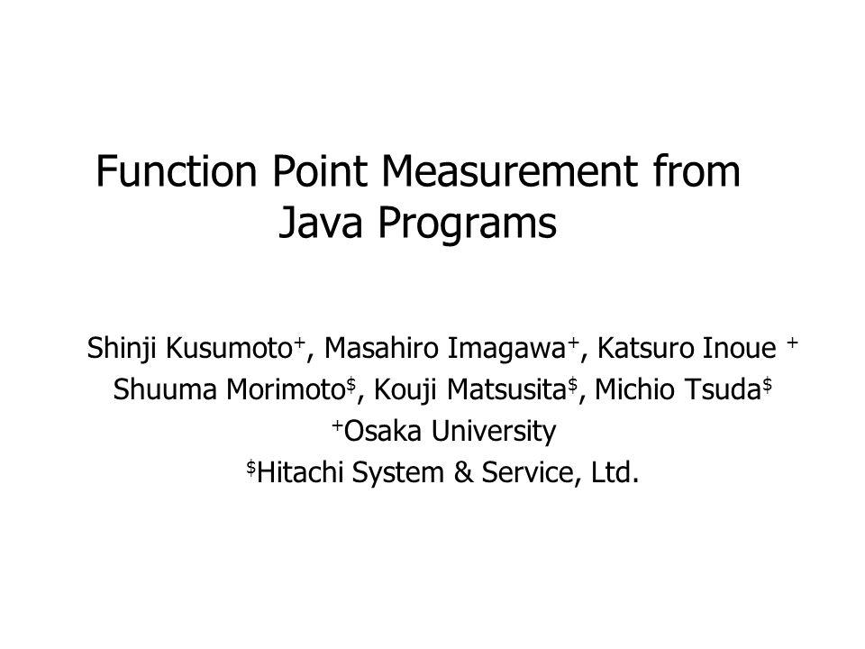 Function Point Measurement from Java Programs Shinji Kusumoto +, Masahiro Imagawa +, Katsuro Inoue + Shuuma Morimoto $, Kouji Matsusita $, Michio Tsud