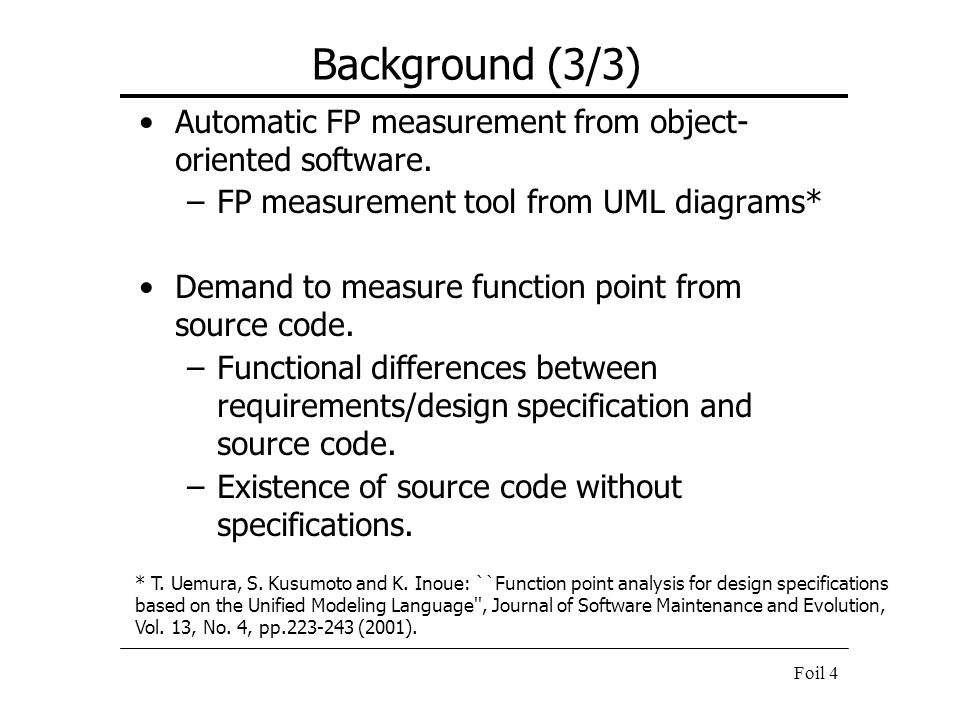 Foil 4 Background (3/3) Automatic FP measurement from object- oriented software. –FP measurement tool from UML diagrams* Demand to measure function po