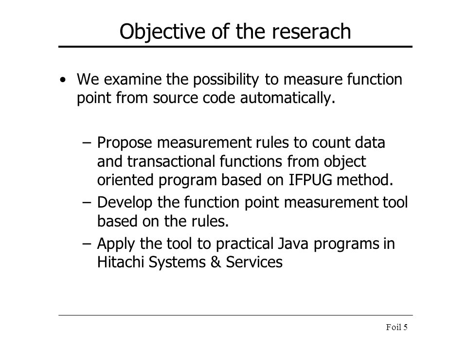 Foil 5 Objective of the reserach We examine the possibility to measure function point from source code automatically. –Propose measurement rules to co