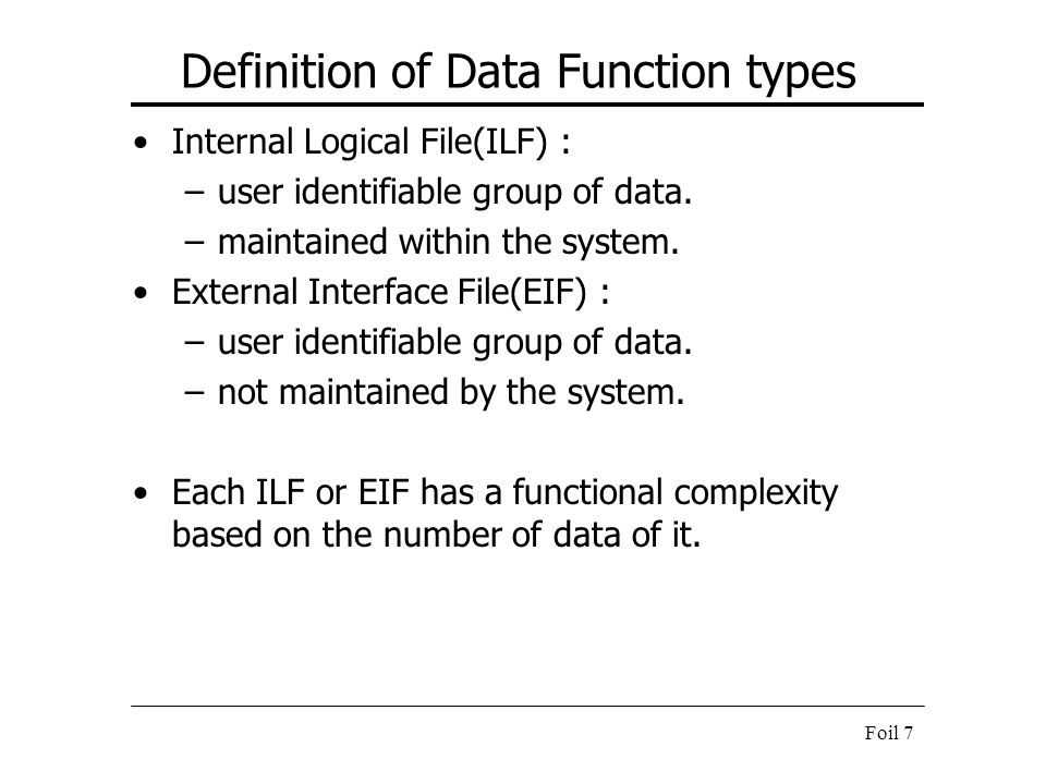 Foil 7 Definition of Data Function types Internal Logical File(ILF) : –user identifiable group of data. –maintained within the system. External Interf