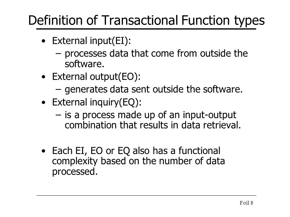 Foil 8 Definition of Transactional Function types External input(EI): –processes data that come from outside the software. External output(EO): –gener