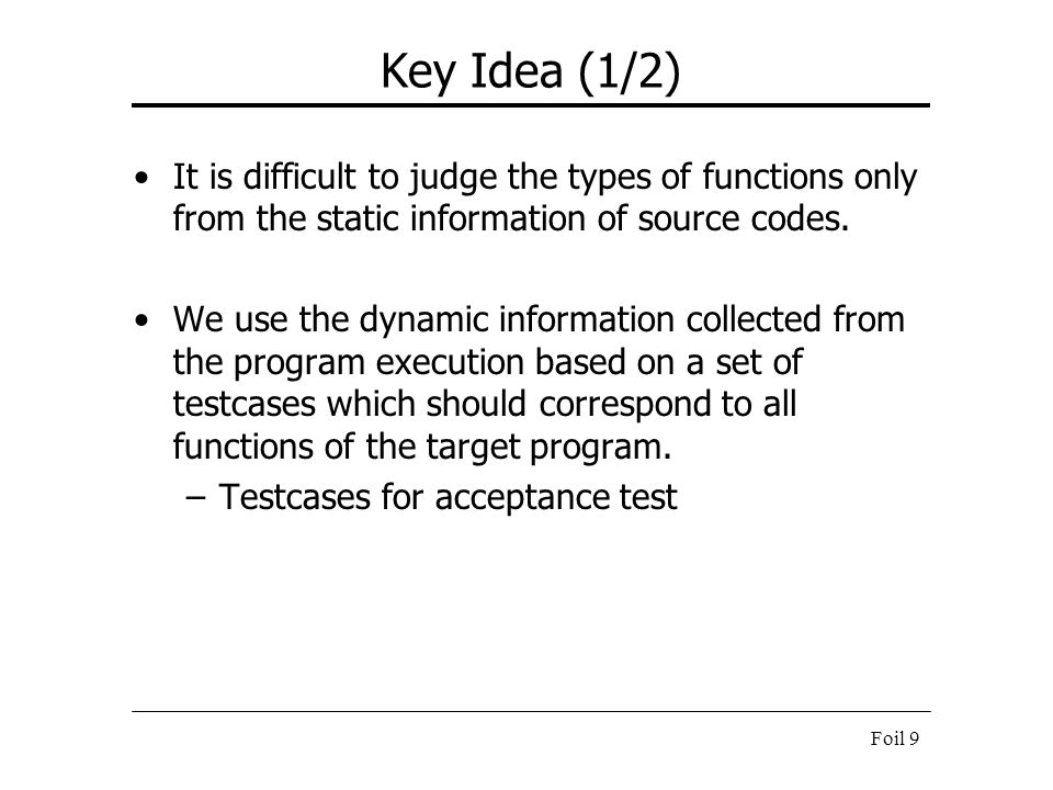 Foil 9 Key Idea (1/2) It is difficult to judge the types of functions only from the static information of source codes. We use the dynamic information