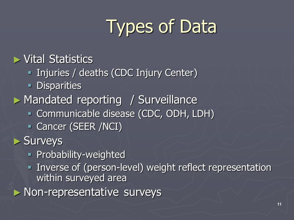 11 Types of Data ► Vital Statistics  Injuries / deaths (CDC Injury Center)  Disparities ► Mandated reporting / Surveillance  Communicable disease (CDC, ODH, LDH)  Cancer (SEER /NCI) ► Surveys  Probability-weighted  Inverse of (person-level) weight reflect representation within surveyed area ► Non-representative surveys