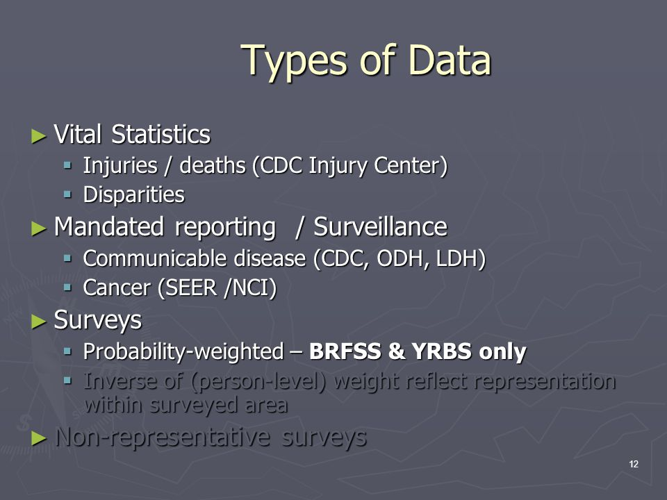 12 Types of Data ► Vital Statistics  Injuries / deaths (CDC Injury Center)  Disparities ► Mandated reporting / Surveillance  Communicable disease (CDC, ODH, LDH)  Cancer (SEER /NCI) ► Surveys  Probability-weighted – BRFSS & YRBS only  Inverse of (person-level) weight reflect representation within surveyed area ► Non-representative surveys